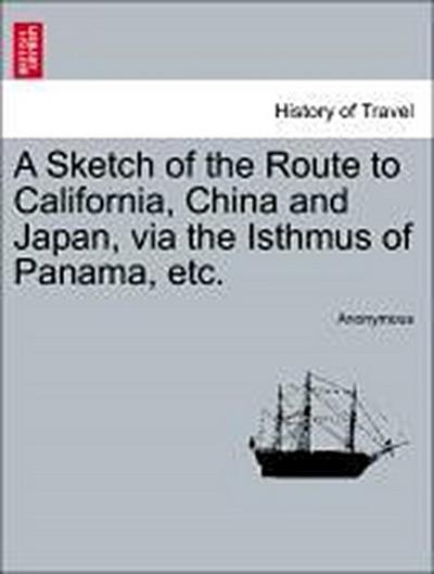 A Sketch of the Route to California, China and Japan, via the Isthmus of Panama, etc.