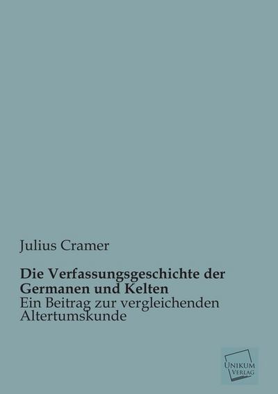 Die Verfassungsgeschichte der Germanen und Kelten: Ein Beitrag zur vergleichenden Altertumskunde