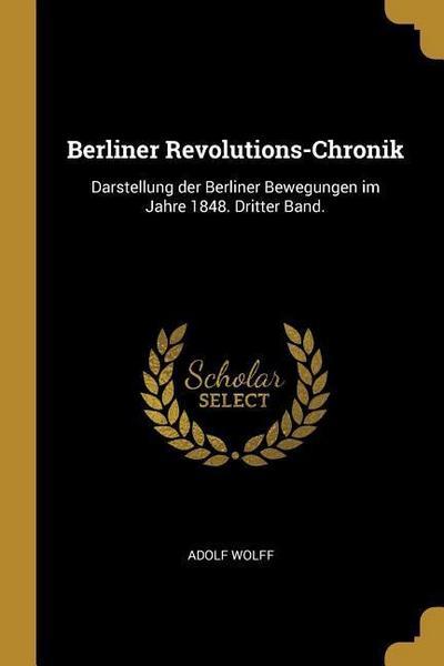 Berliner Revolutions-Chronik: Darstellung Der Berliner Bewegungen Im Jahre 1848. Dritter Band.
