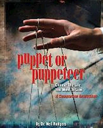 Puppet or Puppeteer: Choose the Life You Want to Live: A Companion Guidebook