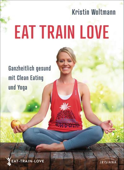 EAT TRAIN LOVE; Ganzheitlich gesund mit Clean Eating und Yoga; Deutsch; ca. 40 Farbfotos