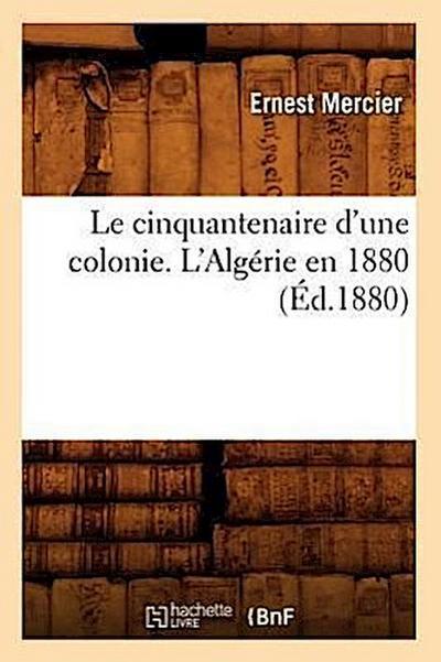 Le Cinquantenaire d'Une Colonie. l'Algerie En 1880, (Ed.1880)