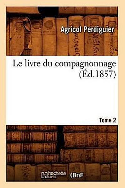 Le Livre Du Compagnonnage. Tome 2 (Éd.1857)