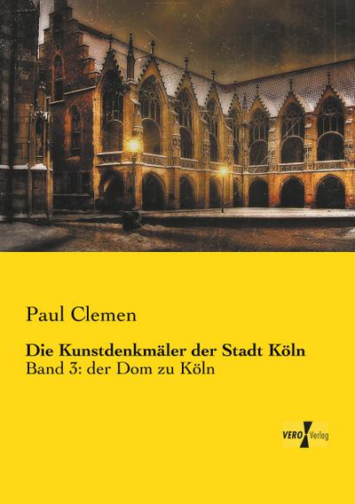 Die Kunstdenkmäler der Stadt Köln: Band 3: der Dom zu Köln