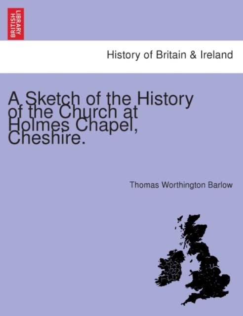 A Sketch of the History of the Church at Holmes Chapel, Cheshire. Thomas Wo ...