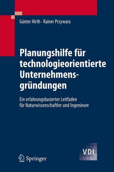 Planungshilfe für technologieorientierte Unternehmensgründungen: Ein Erfahrungsbasierter Leitfaden Fur Naturwissenschaftler Und Ingenieure (VDI-Buch)