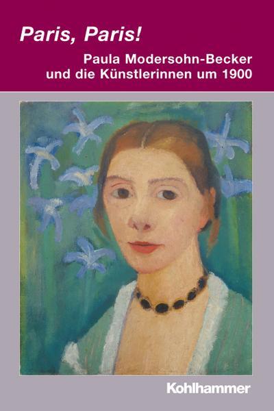 Paris, Paris! - Paula Modersohn-Becker und die Künstlerinnen um 1900 (Irseer Dialoge / Kultur und Wissenschaft interdisziplinär, Band 15)