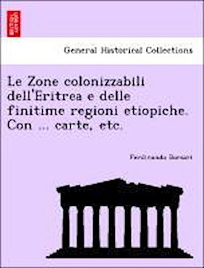 Le Zone colonizzabili dell'Eritrea e delle finitime regioni etiopiche. Con ... carte, etc.