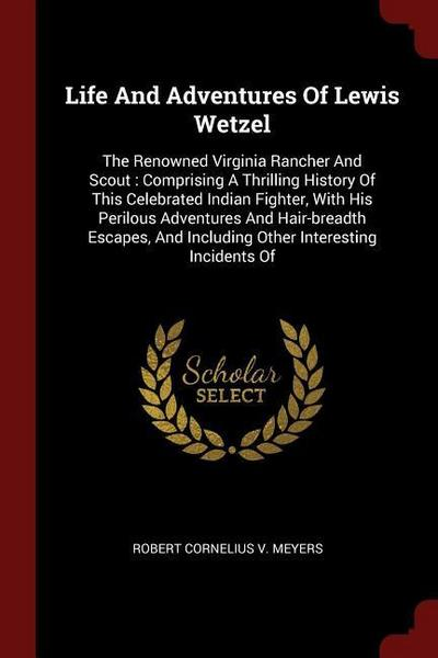 Life and Adventures of Lewis Wetzel: The Renowned Virginia Rancher and Scout: Comprising a Thrilling History of This Celebrated Indian Fighter, with H