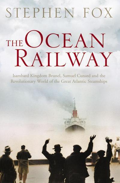 The Ocean Railway: Isambard Kingdom Brunel, Samuel Cunard and the Revolutionary World of the Great Atlantic Steamships