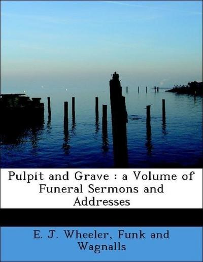 Pulpit and Grave : a Volume of Funeral Sermons and Addresses