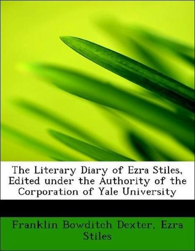 The Literary Diary of Ezra Stiles, Edited under the Authority of the Corporation of Yale University