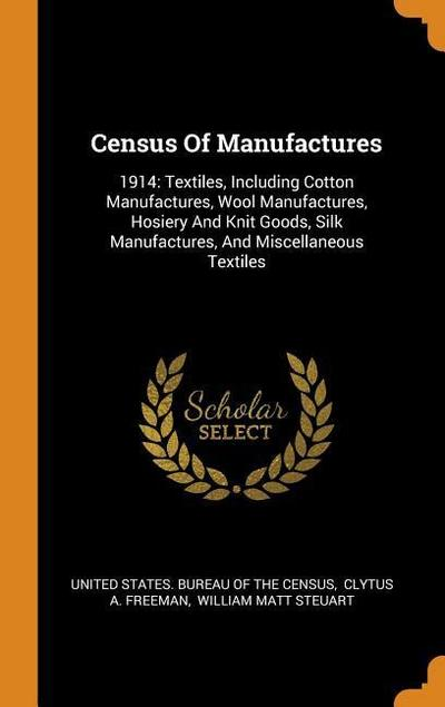 Census of Manufactures: 1914: Textiles, Including Cotton Manufactures, Wool Manufactures, Hosiery and Knit Goods, Silk Manufactures, and Misce