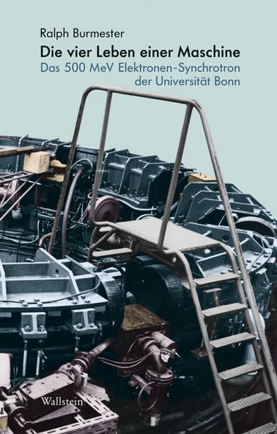 Die vier Leben einer Maschine: Das 500 MeV Elektronen-Synchrotron der Universität Bonn (Deutsches Museum. Abhandlungen und Berichte - Neue Folge)
