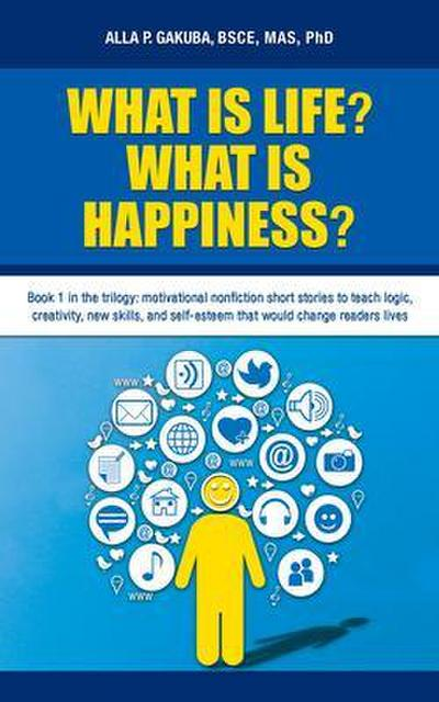 WHAT IS LIFE?  WHAT IS HAPPINESS?: Book 1 in the trilogy