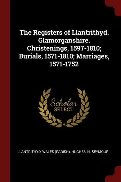 The Registers of Llantrithyd. Glamorganshire. Christenings, 1597-1810; Burials, 1571-1810; Marriages, 1571-1752