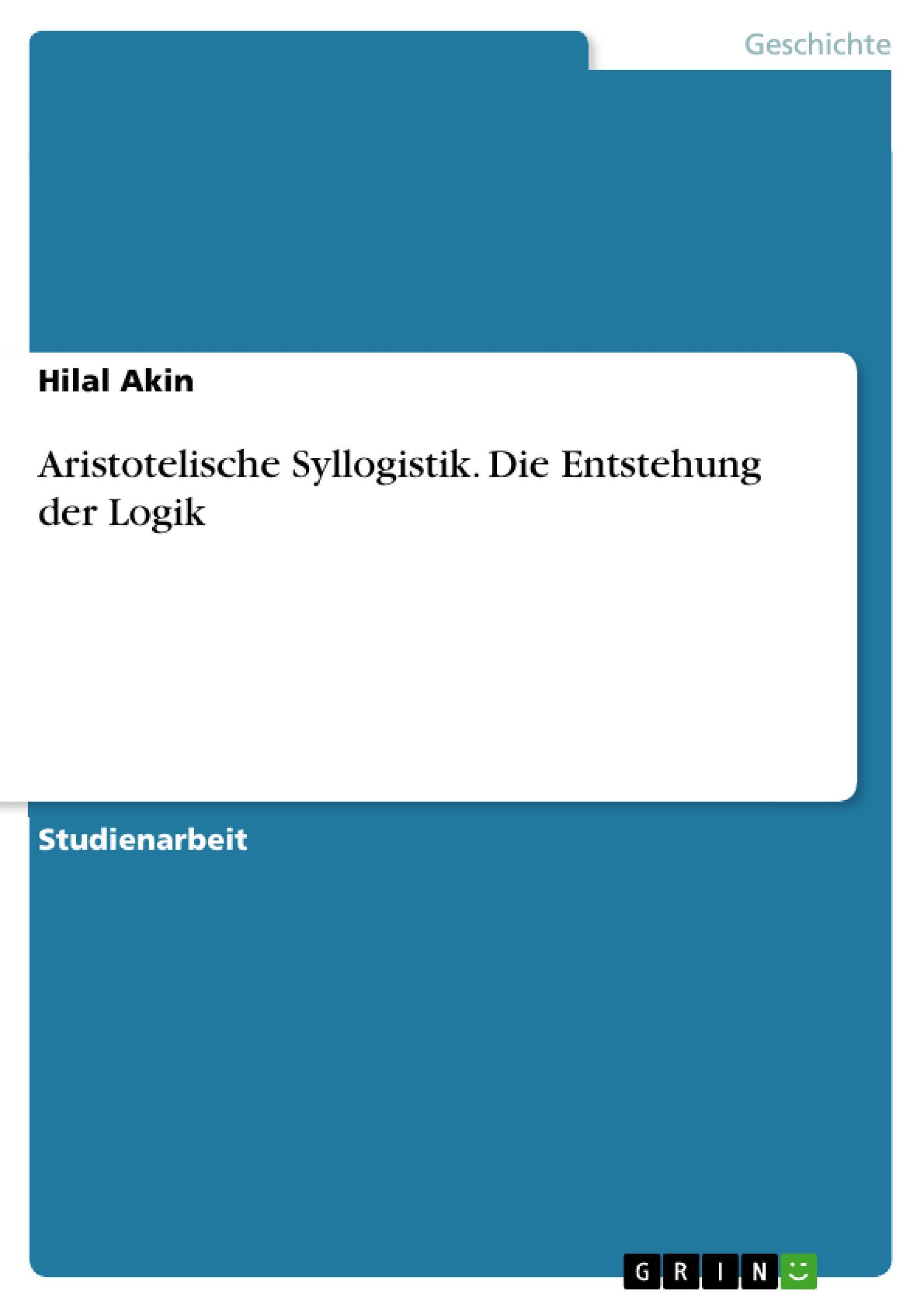 Aristotelische Syllogistik. Die Entstehung der Logik Hilal Akin