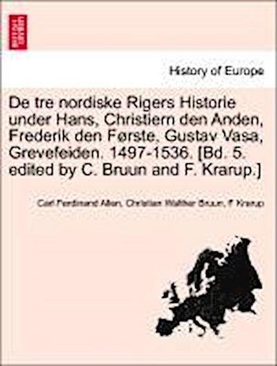 De tre nordiske Rigers Historie under Hans, Christiern den Anden, Frederik den Første, Gustav Vasa, Grevefeiden. 1497-1536. [Bd. 5. edited by C. Bruun and F. Krarup.] Tredie Bind, Forste Afdeling
