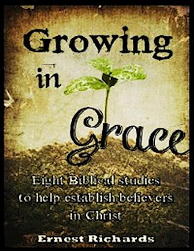 Growing In Grace: Eight Biblical Studies to Help Establish Believers In Christ