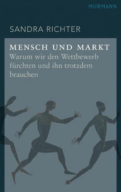 Mensch und Markt. Warum wir den Wettbewerb fürchten und ihn trotzdem brauchen