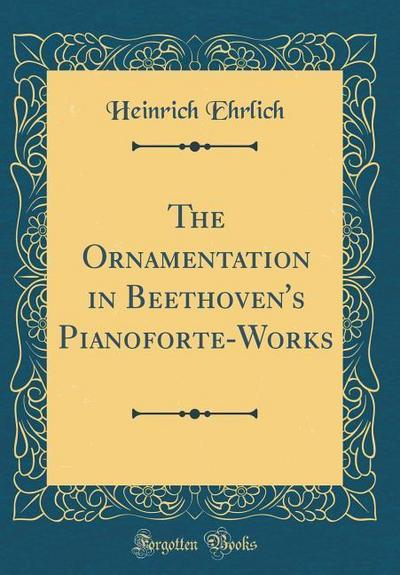 The Ornamentation in Beethoven's Pianoforte-Works (Classic Reprint)