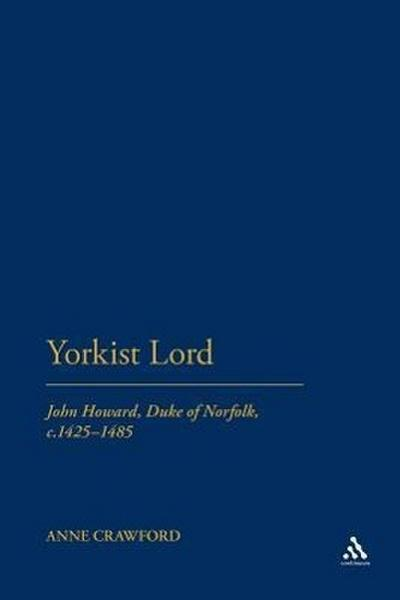 Yorkist Lord: John Howard, Duke of Norfolk, C. 1425 -1485