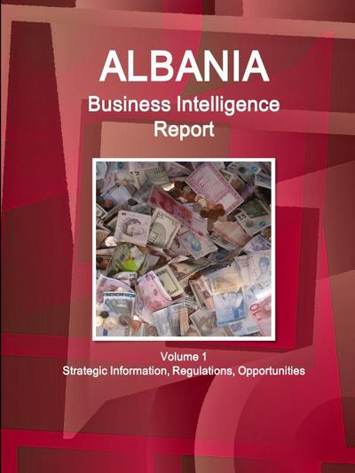 Albania Business Intelligence Report Volume 1 Strategic Information, Regulations, Opportunities