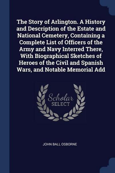 The Story of Arlington. a History and Description of the Estate and National Cemetery, Containing a Complete List of Officers of the Army and Navy Int
