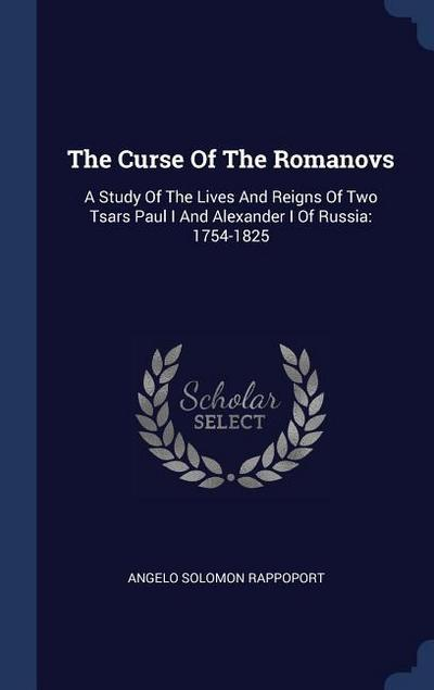 The Curse of the Romanovs: A Study of the Lives and Reigns of Two Tsars Paul I and Alexander I of Russia: 1754-1825