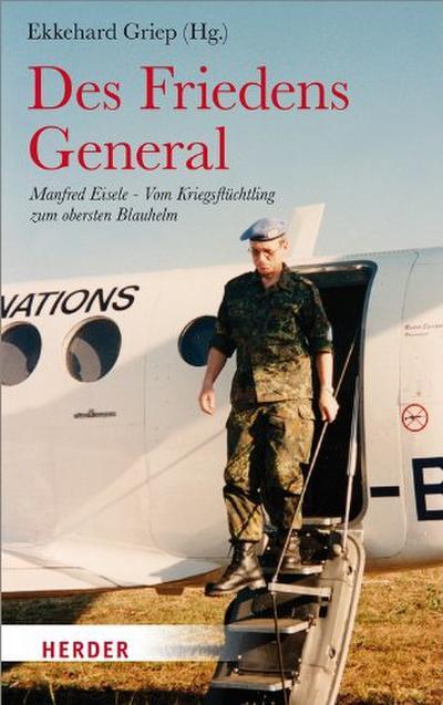 Des Friedens General: Manfred Eisele - Vom Kriegsflüchtling zum obersten Blauhelm