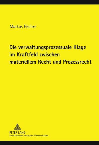 Die verwaltungsprozessuale Klage im Kraftfeld zwischen materiellem Recht und Prozessrecht