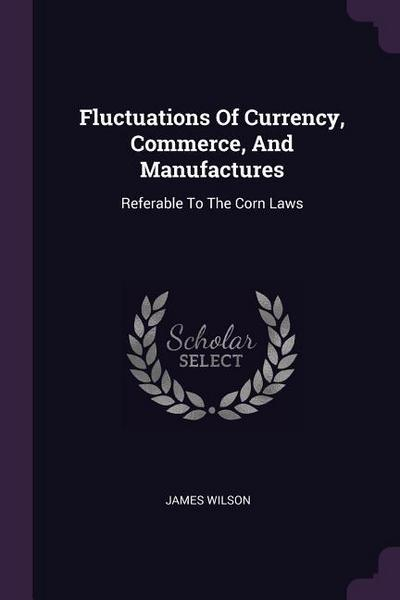Fluctuations of Currency, Commerce, and Manufactures: Referable to the Corn Laws