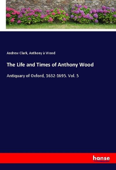The Life and Times of Anthony Wood