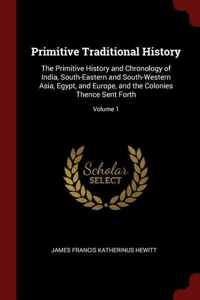 Primitive Traditional History: The Primitive History and Chronology of India, South-Eastern and South-Western Asia, Egypt, and Europe, and the Coloni