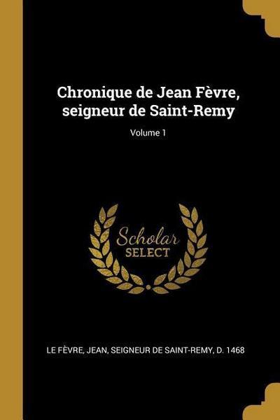 Chronique de Jean Fèvre, Seigneur de Saint-Remy; Volume 1