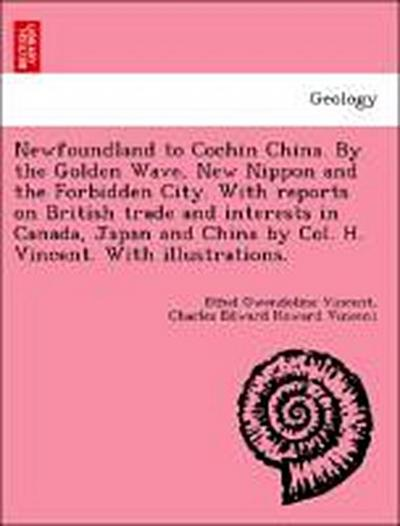 Newfoundland to Cochin China. By the Golden Wave, New Nippon and the Forbidden City. With reports on British trade and interests in Canada, Japan and China by Col. H. Vincent. With illustrations.
