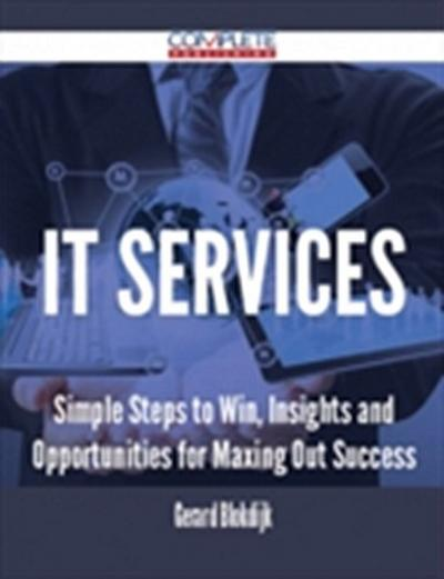 IT Services - Simple Steps to Win, Insights and Opportunities for Maxing Out Success