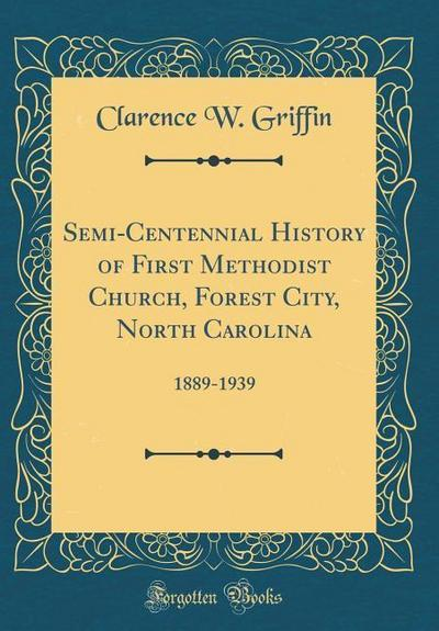 Semi-Centennial History of First Methodist Church, Forest City, North Carolina: 1889-1939 (Classic Reprint)