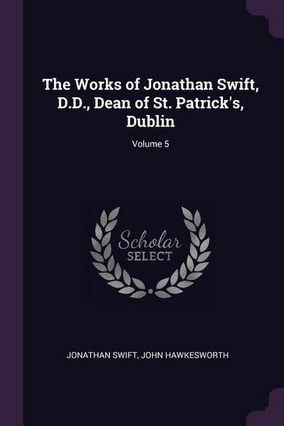 The Works of Jonathan Swift, D.D., Dean of St. Patrick's, Dublin; Volume 5