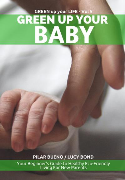 Safe Baby: GREEN UP YOUR BABY: Your Beginner's Guide to Healthy Eco-Friendly Living For New Parents (Green up your Life, #5)