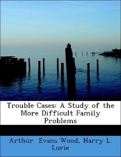 Trouble Cases: A Study of the More Difficult Family Problems
