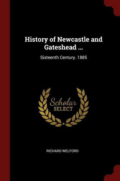 History of Newcastle and Gateshead ...: Sixteenth Century. 1885