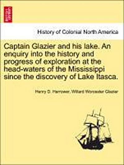 Captain Glazier and his lake. An enquiry into the history and progress of exploration at the head-waters of the Mississippi since the discovery of Lake Itasca.