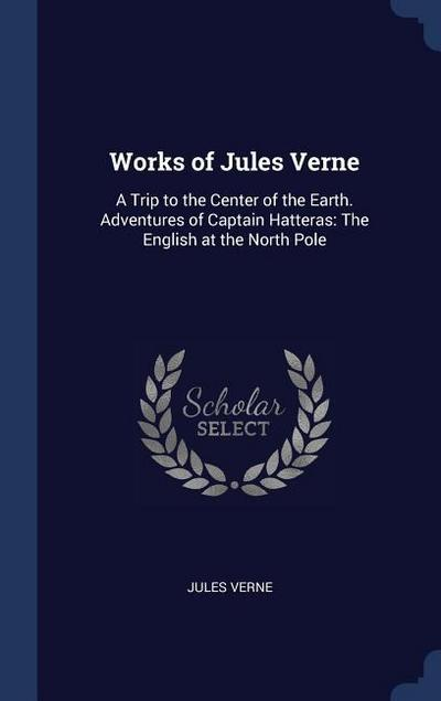 Works of Jules Verne: A Trip to the Center of the Earth. Adventures of Captain Hatteras: The English at the North Pole