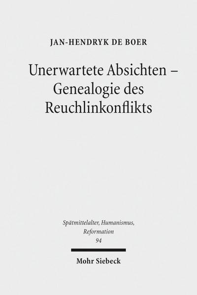 Unerwartete Absichten - Genealogie des Reuchlinkonflikts (Spätmittelalter, Humanismus, Reformation /Studies in the Late Middle Ages, Humanism and the Reformation)