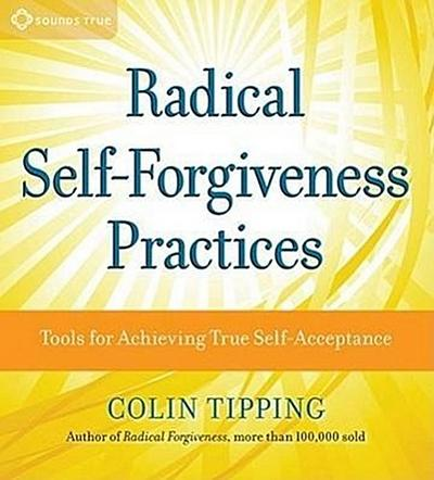 Radical Self-Forgiveness Practices: Tools for Achieving True Self-Acceptance