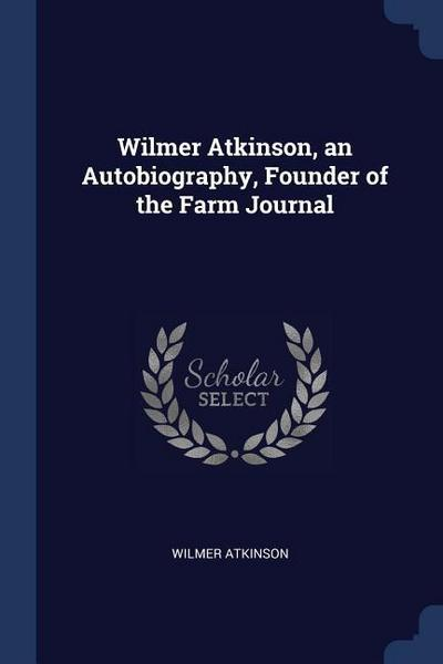 Wilmer Atkinson, an Autobiography, Founder of the Farm Journal