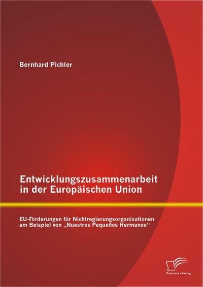 """Entwicklungszusammenarbeit in der Europäischen Union: Eu-Förderungen für Nichtregierungsorganisationen am Beispiel von 'Nuestros Pequeños Hermanos"""""""