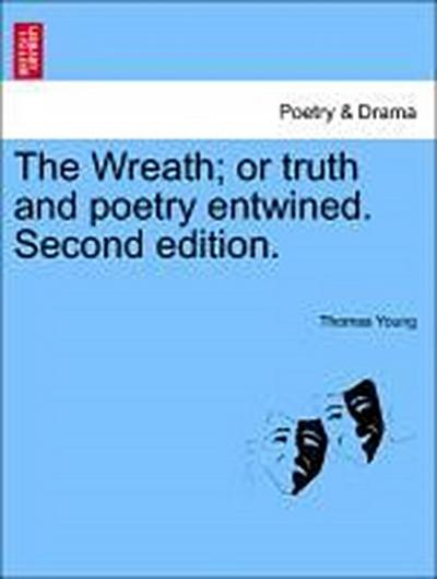 The Wreath; or truth and poetry entwined. Second edition.