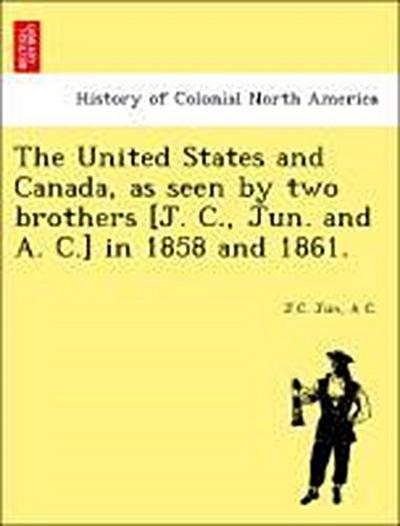 The United States and Canada, as seen by two brothers [J. C., Jun. and A. C.] in 1858 and 1861.